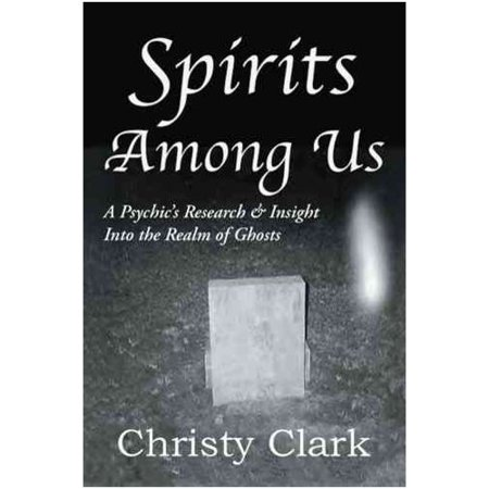 Spirits Among Us: A Psychic's Research & Insight into the Realm of Ghosts