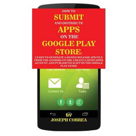 How to Submit and Distribute Apps on the Google Play Store : Learn to Generate a Signed Release Apk File from the Android Studio, Create a Developer Account, and Publish Your App on the Google Play (Create A Android App In Android Studio)