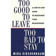Too Good to Leave, Too Bad to Stay : A Step-By-Step Guide to Resolving Your Relationship