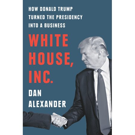 White House, Inc.: How Donald Trump Turned the Presidency into a Business (Hardcover)