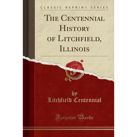 The Centennial History Of Litchfield Illinois Classic Reprint