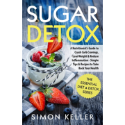 Sugar Detox: A Nutritionist's Guide to Crush Carb Cravings, Lose Weight & Reduce Inflammation - Simple Tips & Recipes to Take Back Your Health (Paperback)