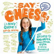 Say Cheese! : A Kid's Guide to Cheese Making with Recipes for Mozzarella, Cream Cheese, Feta & Other Favorites