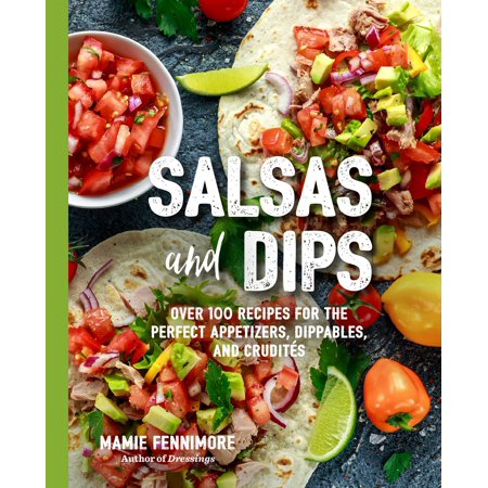 Salsas and Dips : Over 101 Recipes for the Perfect Appetizers, Dippables, and Crudités