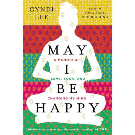 May I Be Happy : A Memoir of Love, Yoga, and Changing My Mind (Yoga Memoir)