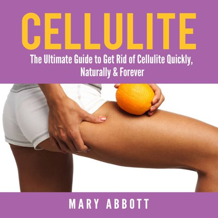 Cellulite: The Ultimate Guide to Get Rid of Cellulite Quickly, Naturally & Forever -