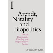 Arendt, Natality and Biopolitics : Toward Democratic Plurality and Reproductive Justice