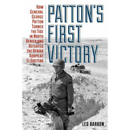 Pattons First Victory  How General George Patton Turned The Tide In North Africa And Defeated The Afrika Korps At El Guettar