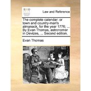The Complete Calendar : Or Town and Country-Man's Almanack, for the Year 1776; ... by Evan Thomas, Astronomer in Devizes, ... Second Edition.