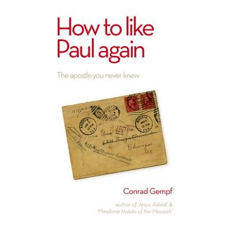 How to Like Paul Again : The Apostle You Never