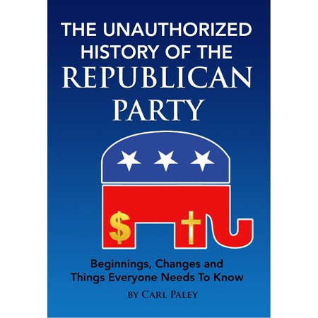 The Unauthorized History of the Republican Party: Beginnings, Changes and Things Everyone Needs To Know - eBook](Party Needs)