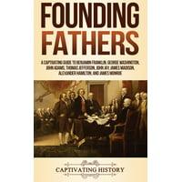 Founding Fathers: A Captivating Guide to Benjamin Franklin, George Washington, John Adams, Thomas Jefferson, John Jay, James Madison, Alexander Hamilton, and James Monroe (Hardcover)
