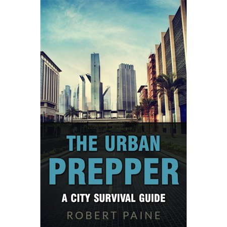 The Urban Prepper: A City Survival Guide - - City Survival