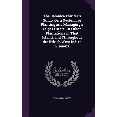 The Jamaica Planter's Guide; Or, a System for Planting and Managing a Sugar Estate, or Other Plantations in That Island, and Throughout the British West Indies in General