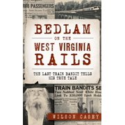 Bedlam on the West Virginia Rails: : The Last Train Bandit Tells His True Tale (Hardcover)