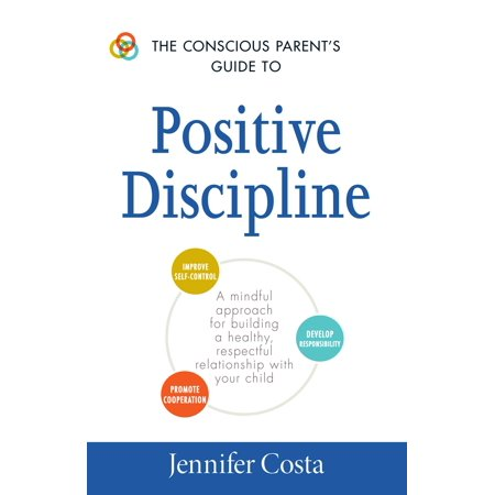 The Conscious Parent's Guide to Positive Discipline : A Mindful Approach for Building a Healthy, Respectful Relationship with Your (Building A Better Relationship With Your Child)