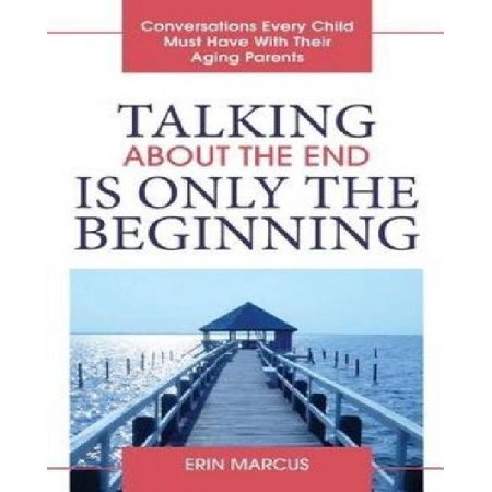 Talking About The End Is Only The Beginning  Conversations Every Child Must Have With Their Aging Parents