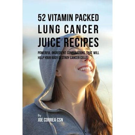 52 Vitamin Packed Lung Cancer Juice Recipes : Powerful Ingredient Combinations That Will Help Your Body Destroy Cancer Cells ()