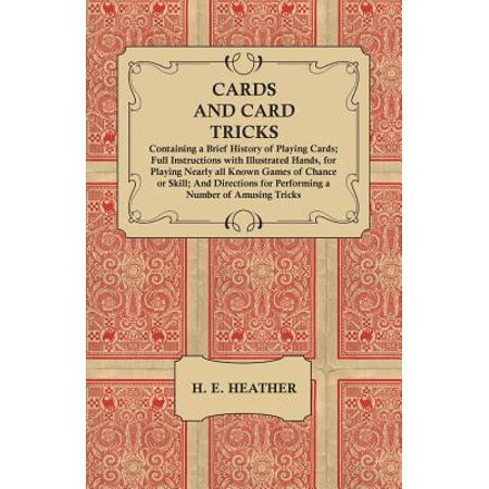 Cards and Card Tricks, Containing a Brief History of Playing Cards; Full Instructions with Illustrated Hands, for Playing Nearly All Known Games of Chance or Skill; And Directions for Performing a Number of Amusing