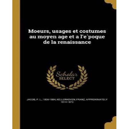 Moeurs, Usages Et Costumes Au Moyen Age Et A L'e Poque de La Renaissance