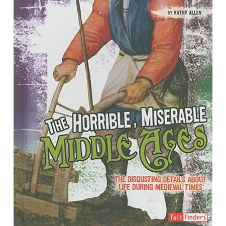 The Horrible, Miserable Middle Ages : The Disgusting Details about Life During Medieval