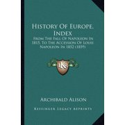 History of Europe, Index : From the Fall of Napoleon in 1815, to the Accession of Louis Napoleon in 1852 (1859)