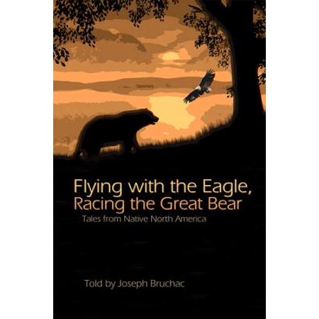 Flying with the Eagle, Racing the Great Bear : Tales from Native America