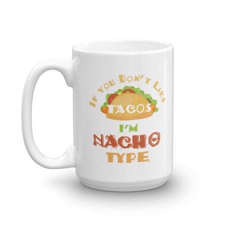 If You Don't Like Tacos I'm Nacho Type Coffee & Tea Gift Mug, Best Cute Pun Gifts for a Nacho, Taco & Burrito Lover