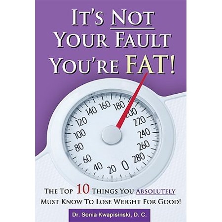 It's Not Your Fault You're Fat : The Top 10 Things You Absolutely Must Know to Lose Weight for Good (Top Ten Things To Be For Halloween)