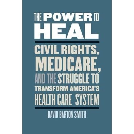 The Power To Heal  Civil Rights  Medicare  And The Struggle To Transform Americas Health Care System