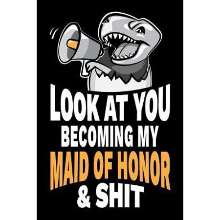Look at You Becoming My Maid of Honor and Shit: Funny Sarcastic Maid of Honor Gag Gift Joke Notebook Journal Diary, Party Favor. 6 x 9 inch, 120 Pages