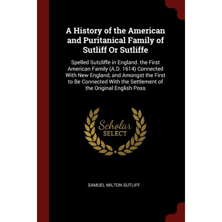 A History of the American and Puritanical Family of Sutliff or Sutliffe : Spelled Sutcliffe in England. the First American Family (A.D. 1614) Connected with New England, and Amongst the First to Be Connected with the Settlement of the Original English