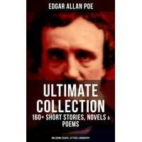 EDGAR ALLAN POE Ultimate Collection: 160+ Short Stories, Novels & Poems (Including Essays, Letters & Biography) - eBook