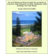 In an Unknown Prison Land: An account of Convicts and Colonists in New Caledonia with Jottings out and Home - eBook