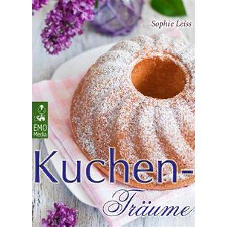 Kuchen-Träume - So schmeckt das süße Glück - Backen leicht gemacht: Die besten Rezepte für Kuchen, Torten, Gebäck, Muffins und andere Leckereien (Edition Backrezepte) - eBook