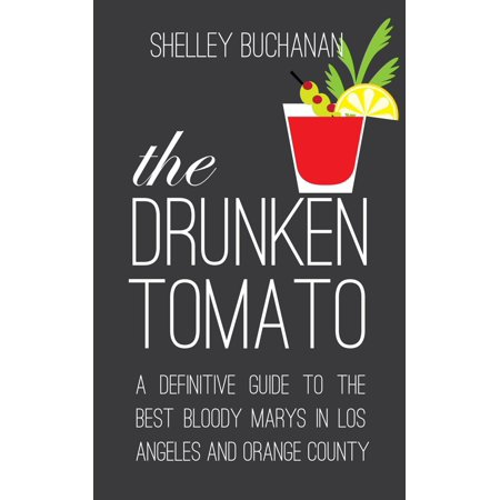 The Drunken Tomato: A Definitive Guide to the Best Bloody Marys in Los Angeles and Orange County -