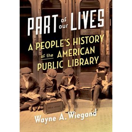 Part of Our Lives : A People's History of the American Public (History Of Public Libraries In The Us)