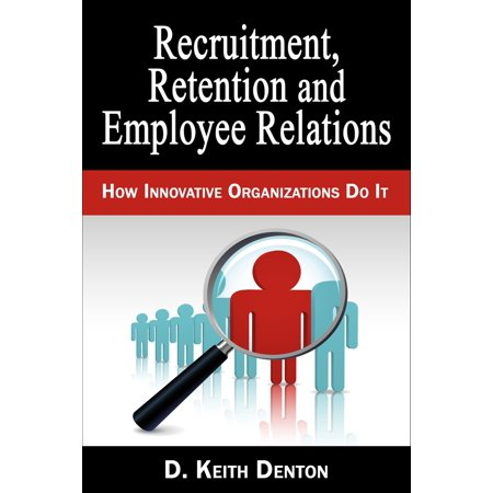 Retention, Recruitment and Employee Relations: How Innovative Organizations Do It -