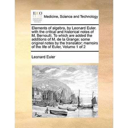 - Elements of Algebra, by Leonard Euler. with the Critical and Historical Notes of M. Bernoulli. to Which Are Added the Additions of M. de la Grange; Some Original Notes by the Translator; Memoirs of th
