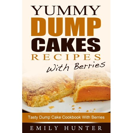 Yummy Dump Cake Recipes With Berries: Tasty Dump Cake Cookbook With Berries - - Apple Cobbler Dump Cake