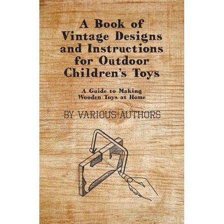 A Book of Vintage Designs and Instructions for Outdoor Children's Toys - A Guide to Making Wooden Toys at Home - eBook (Wooden Toy Making)