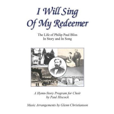 I Will Sing of My Redeemer : The Life of Philip Paul Bliss in Story and in