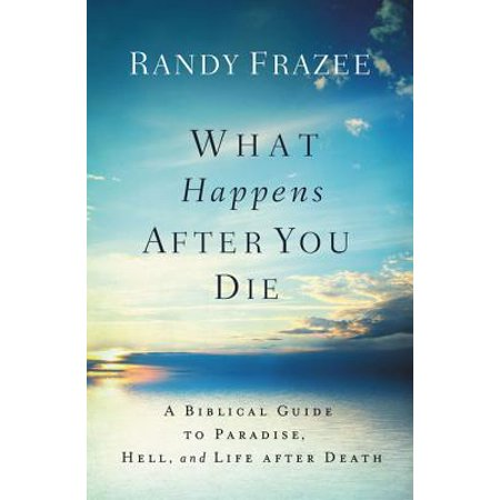 What Happens After You Die : A Biblical Guide to Paradise, Hell, and Life After