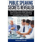 Public Speaking Secrets Revealed:The Ultimate Public Speaking Course, How To Overcome Public Speaking Fear and Become A Confident and Successful Public Speaker - eBook