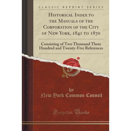 Historical Index to the Manuals of the Corporation of the City of New York, 1841 to 1870 : Consisting of Two Thousand Three Hundred and Twenty-Five References (Classic Reprint)