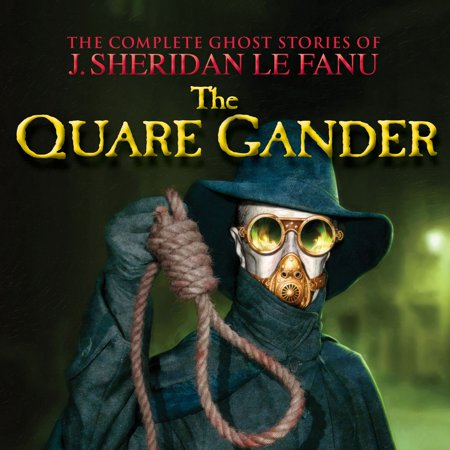 The Quare Gander - The Complete Ghost Stories of J. Sheridan Le Fanu, Vol. 6 of 30 (Unabridged) -