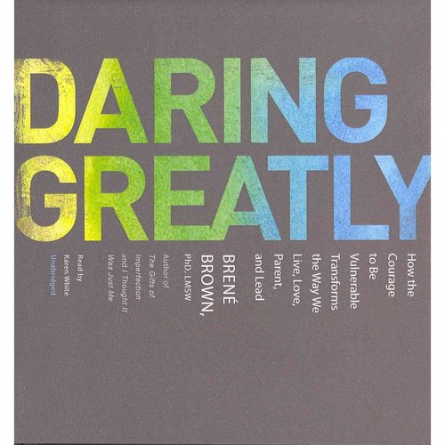Daring Greatly: How the Courage to Be Vulnerable Transforms the Way We Live, Love, Parent, and Lead: Library Edition