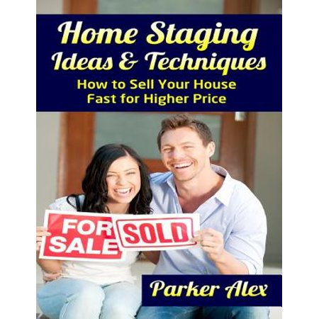 Home Staging Ideas and Techniques: How to Sell Your House Fast for Higher Price -
