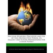 Nuclear Weapons : Discovery and Use of This Destructive Power, Its Fallout and Future Preparations for a Safer Planet