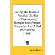 Seeing the Invisible : Practical Studies in Psychometry, Thought Transference, Telepathy, and Allied Phenomena (1906)